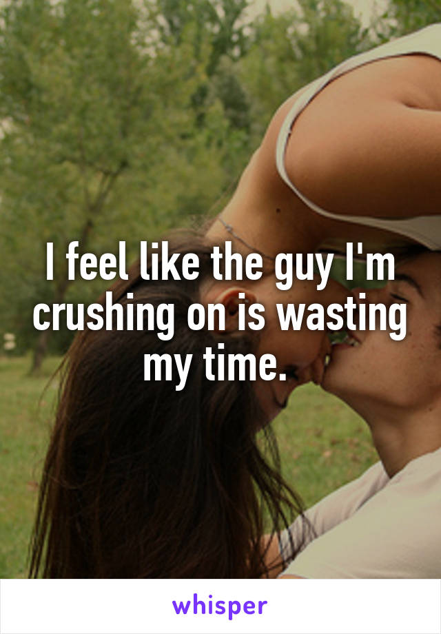 I feel like the guy I'm crushing on is wasting my time.
