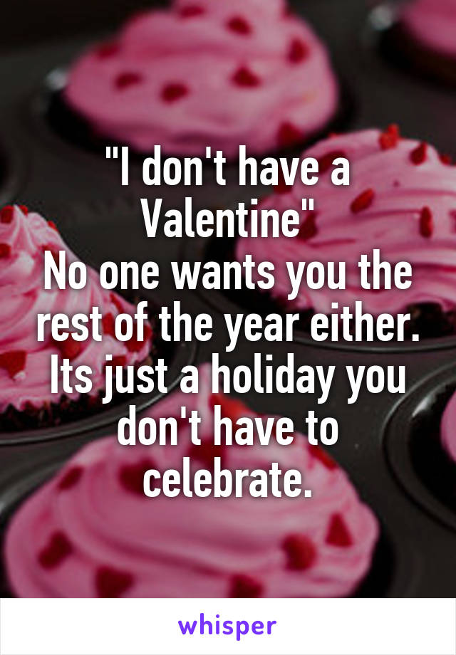 """I don't have a Valentine"" No one wants you the rest of the year either. Its just a holiday you don't have to celebrate."
