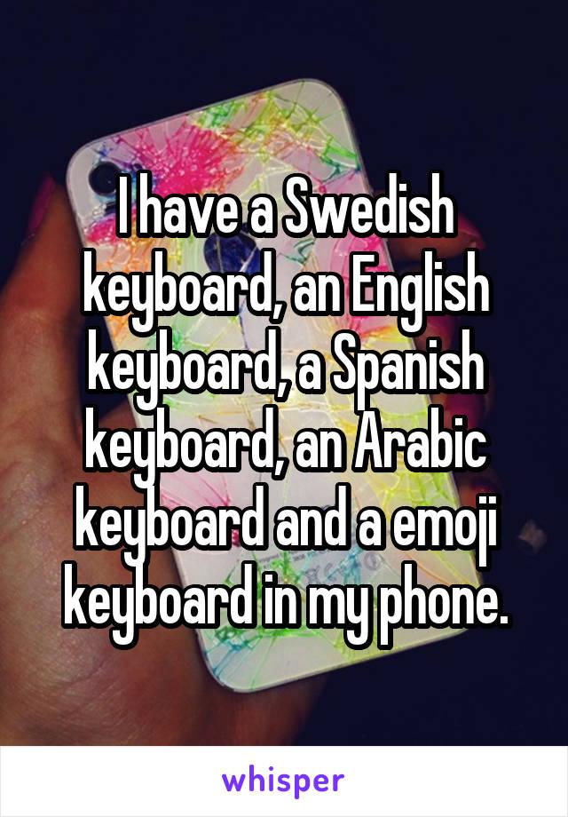I have a Swedish keyboard, an English keyboard, a Spanish keyboard, an Arabic keyboard and a emoji keyboard in my phone.
