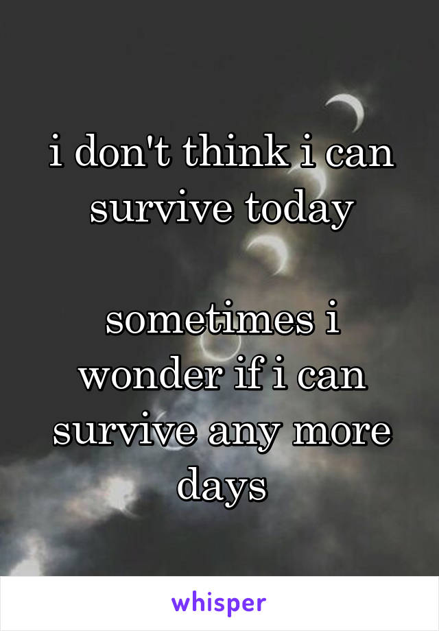 i don't think i can survive today  sometimes i wonder if i can survive any more days