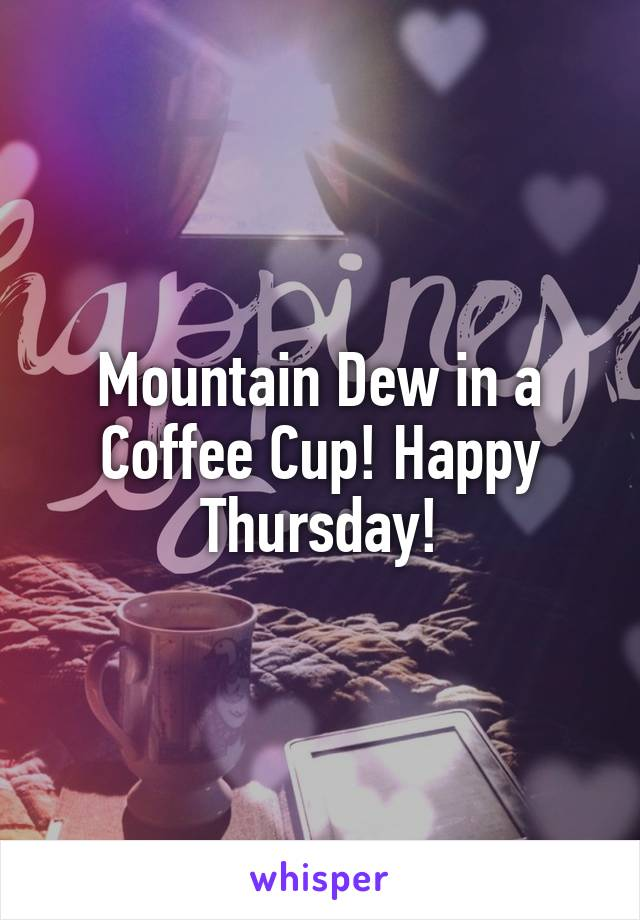 Mountain Dew in a Coffee Cup! Happy Thursday!