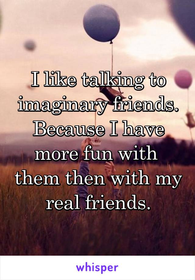 I like talking to imaginary friends. Because I have more fun with  them then with my real friends.