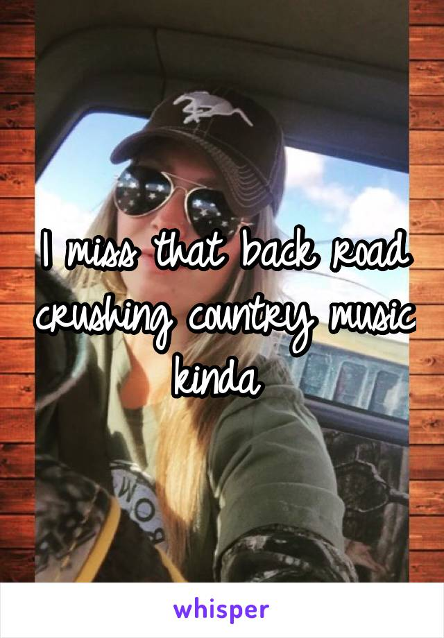 I miss that back road crushing country music kinda