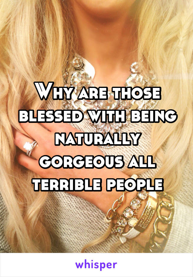 Why are those blessed with being naturally gorgeous all terrible people