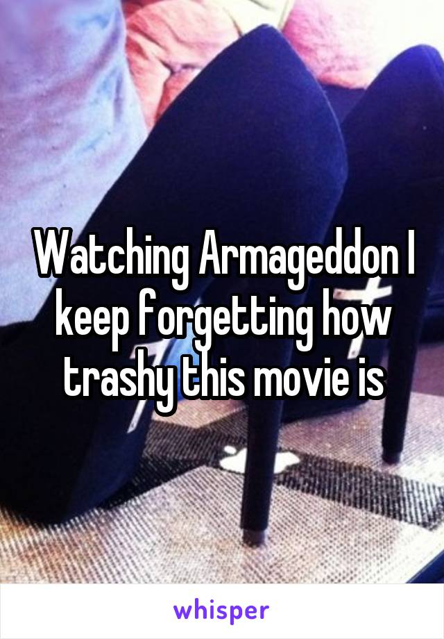 Watching Armageddon I keep forgetting how trashy this movie is