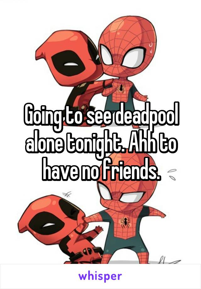 Going to see deadpool alone tonight. Ahh to have no friends.