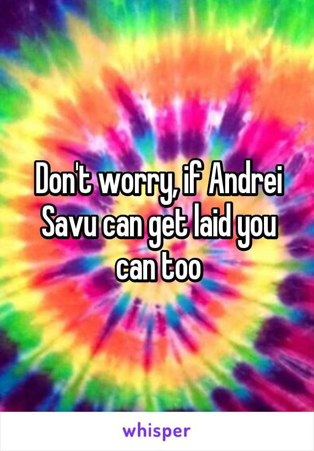 Don't worry, if Andrei Savu can get laid you can too