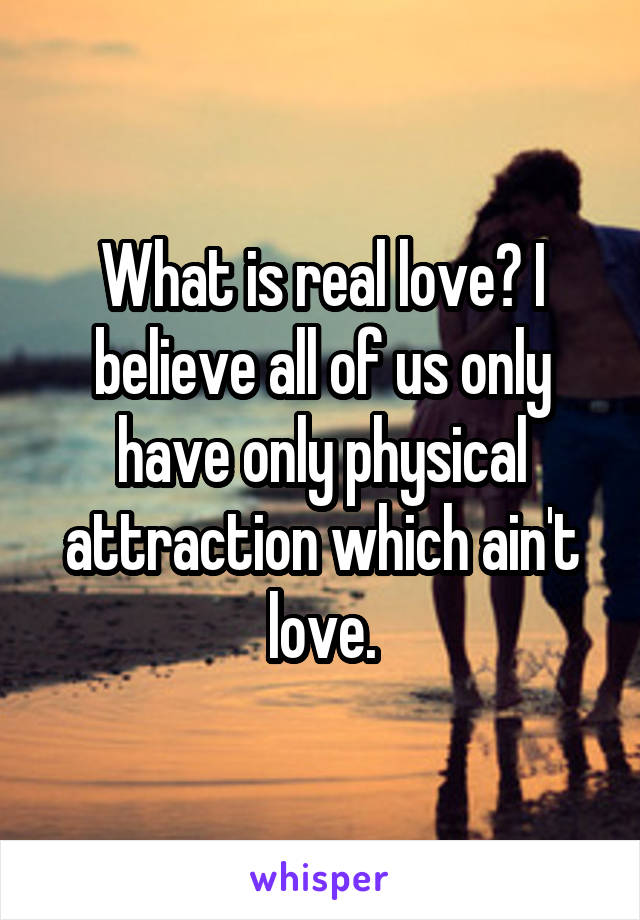 What is real love? I believe all of us only have only physical attraction which ain't love.