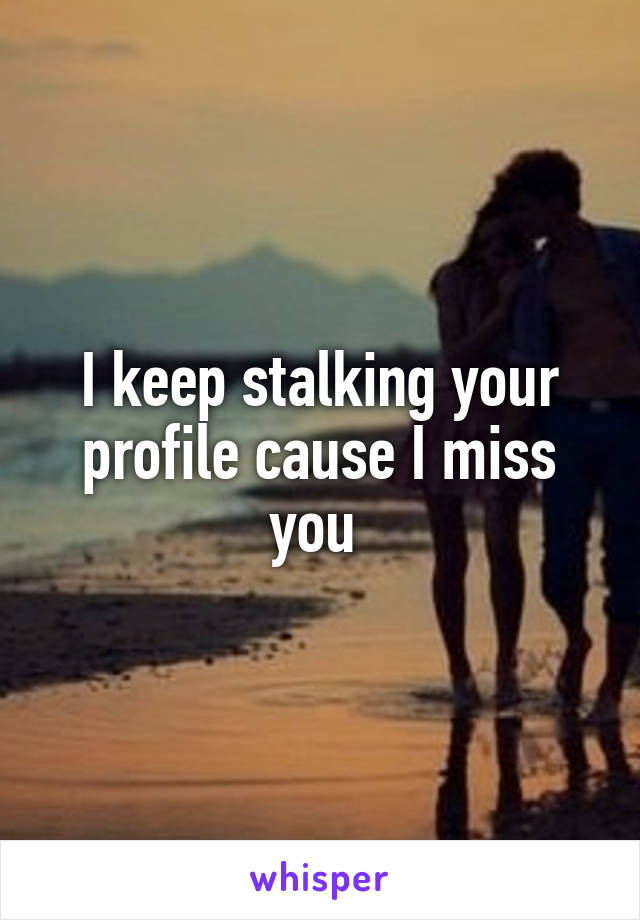 I keep stalking your profile cause I miss you