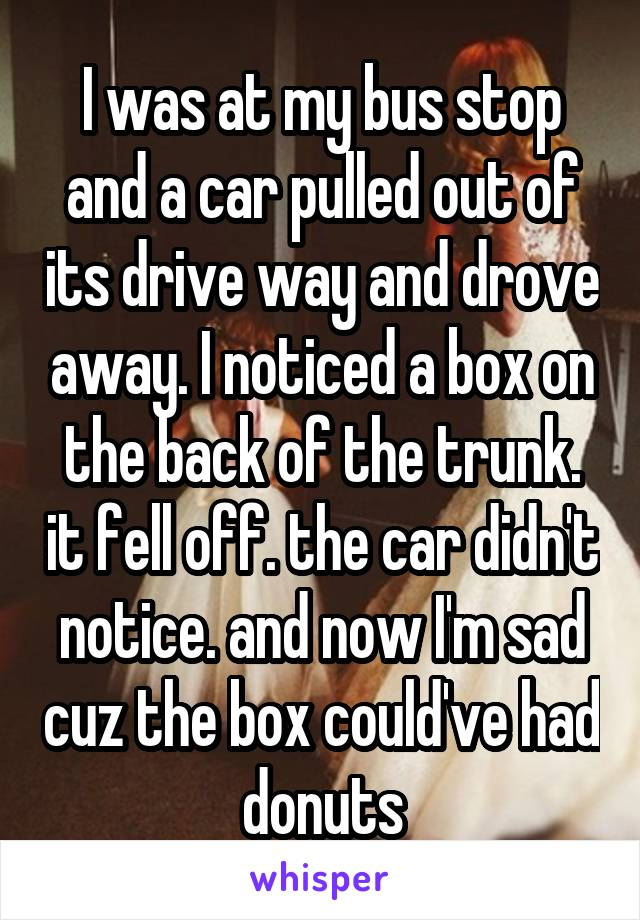 I was at my bus stop and a car pulled out of its drive way and drove away. I noticed a box on the back of the trunk. it fell off. the car didn't notice. and now I'm sad cuz the box could've had donuts