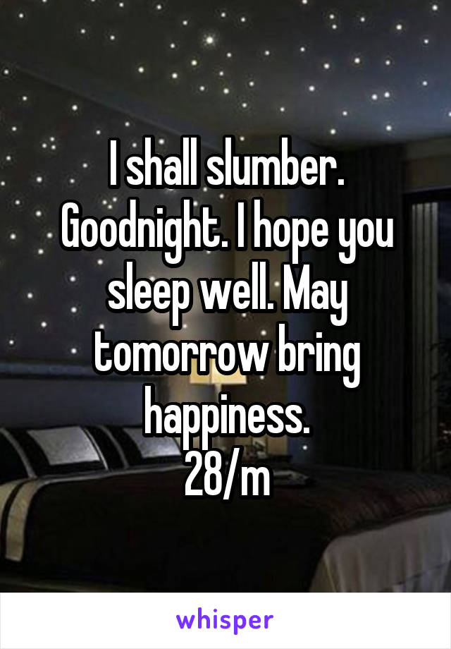 I shall slumber. Goodnight. I hope you sleep well. May tomorrow bring happiness. 28/m