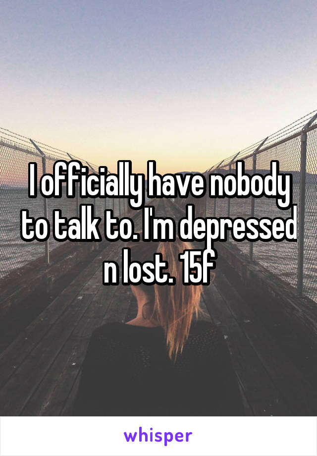 I officially have nobody to talk to. I'm depressed n lost. 15f