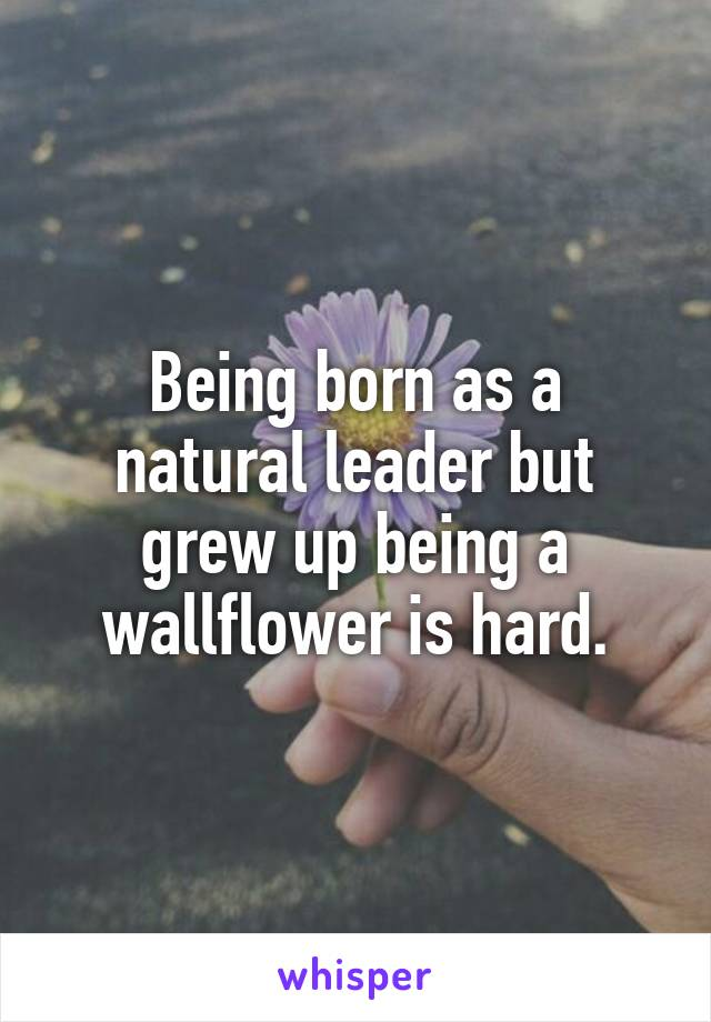 Being born as a natural leader but grew up being a wallflower is hard.