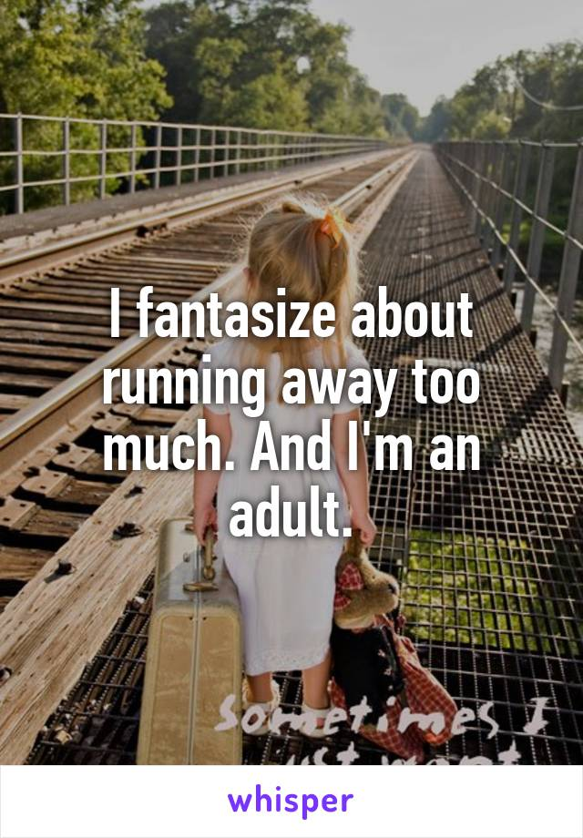 I fantasize about running away too much. And I'm an adult.