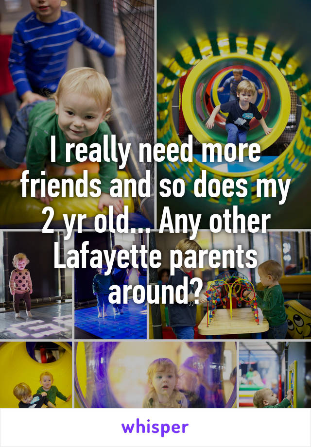 I really need more friends and so does my 2 yr old... Any other Lafayette parents around?
