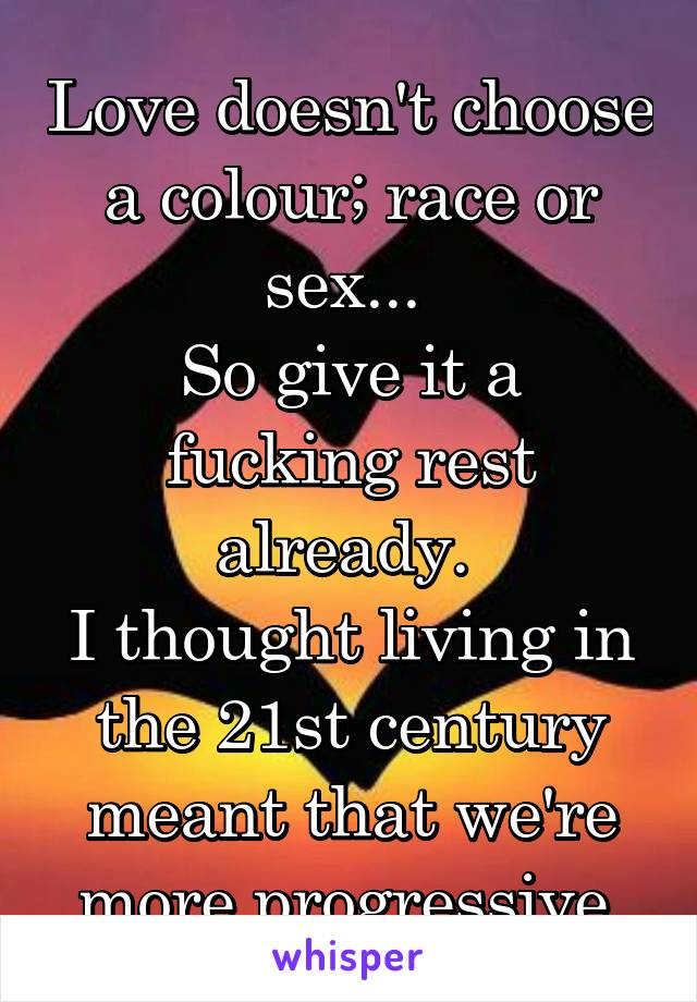 Love doesn't choose a colour; race or sex...  So give it a fucking rest already.  I thought living in the 21st century meant that we're more progressive