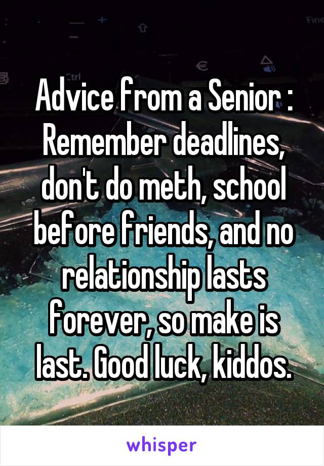 Advice from a Senior : Remember deadlines, don't do meth, school before friends, and no relationship lasts forever, so make is last. Good luck, kiddos.