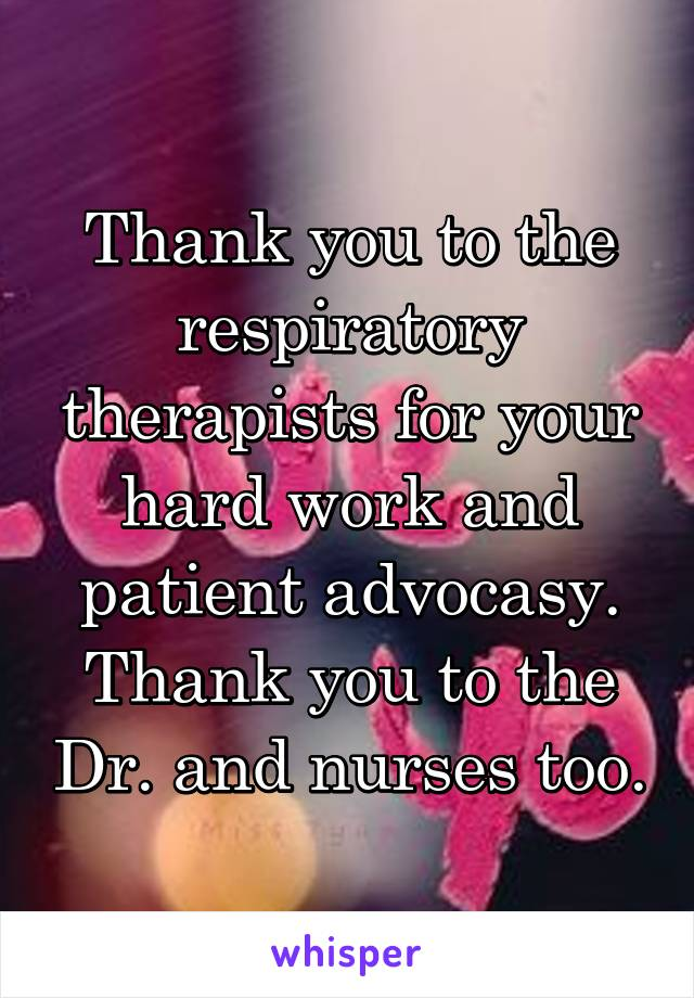 Thank you to the respiratory therapists for your hard work and patient advocasy. Thank you to the Dr. and nurses too.