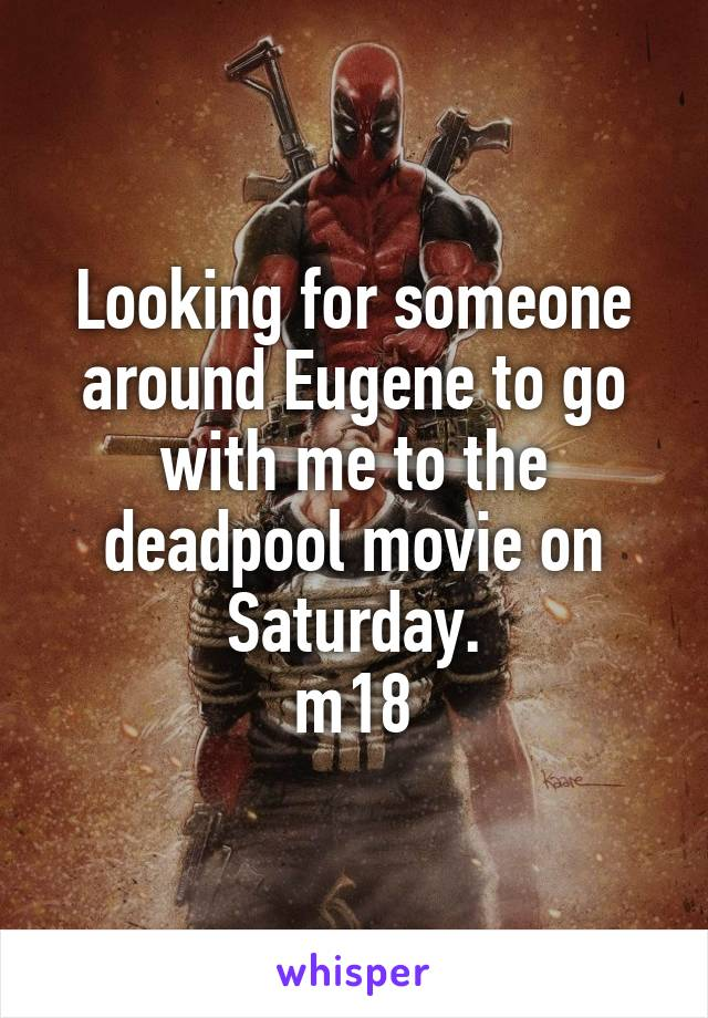 Looking for someone around Eugene to go with me to the deadpool movie on Saturday. m18