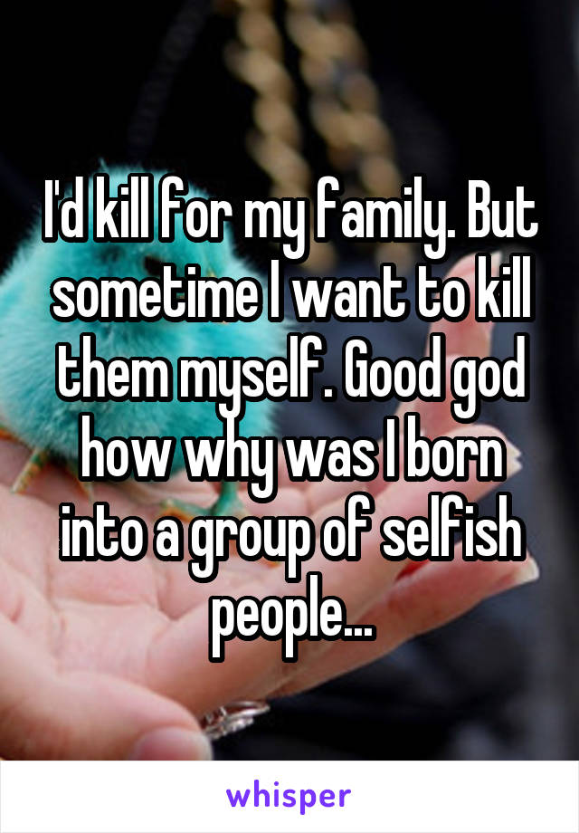 I'd kill for my family. But sometime I want to kill them myself. Good god how why was I born into a group of selfish people...