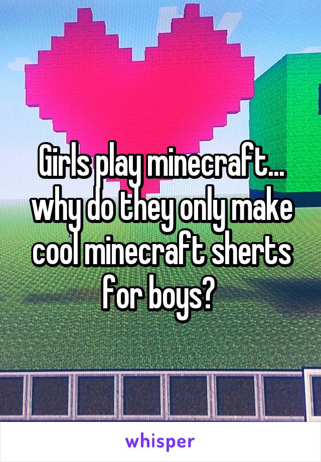 Girls play minecraft... why do they only make cool minecraft sherts for boys?