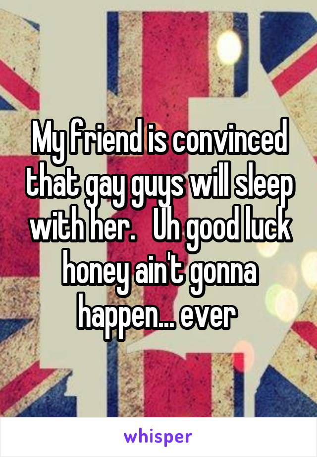 My friend is convinced that gay guys will sleep with her.   Uh good luck honey ain't gonna happen... ever