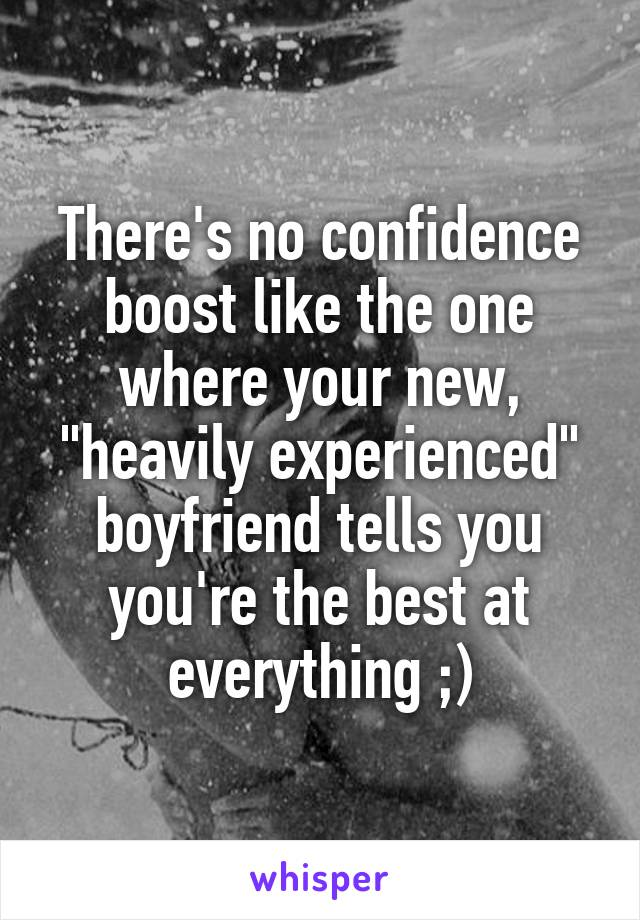 """There's no confidence boost like the one where your new, """"heavily experienced"""" boyfriend tells you you're the best at everything ;)"""