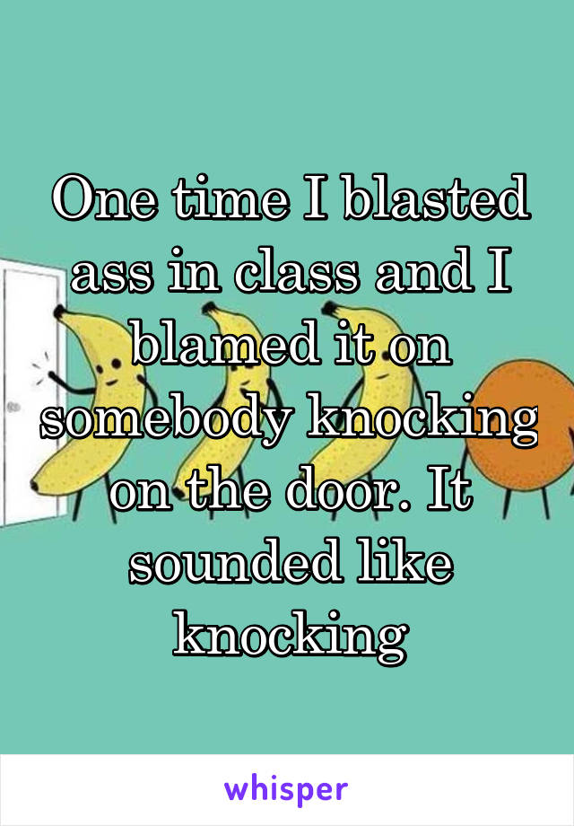 One time I blasted ass in class and I blamed it on somebody knocking on the door. It sounded like knocking