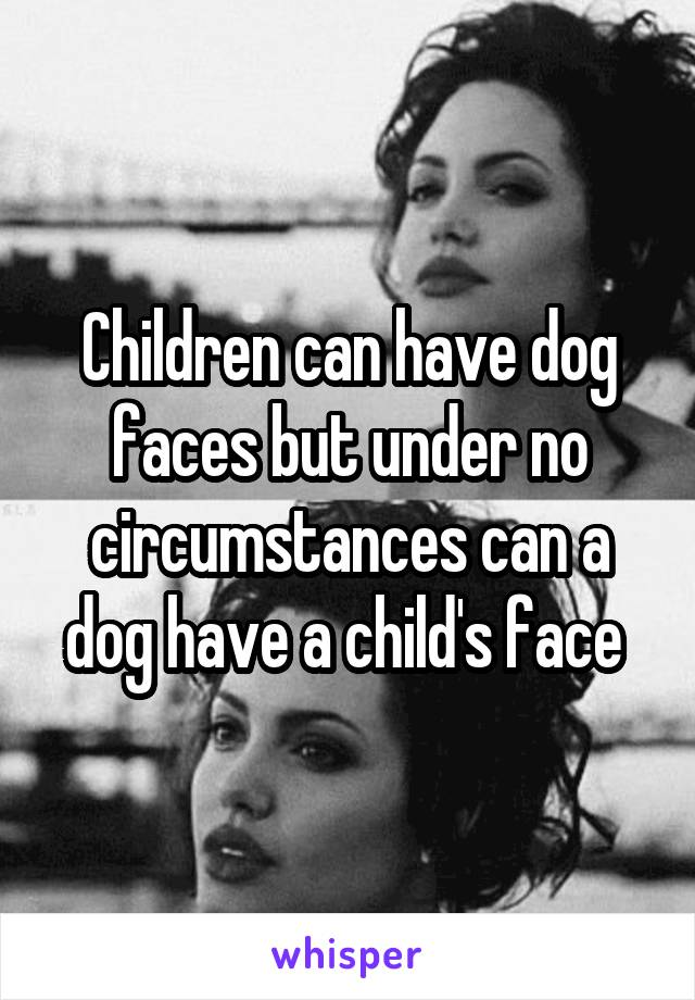Children can have dog faces but under no circumstances can a dog have a child's face