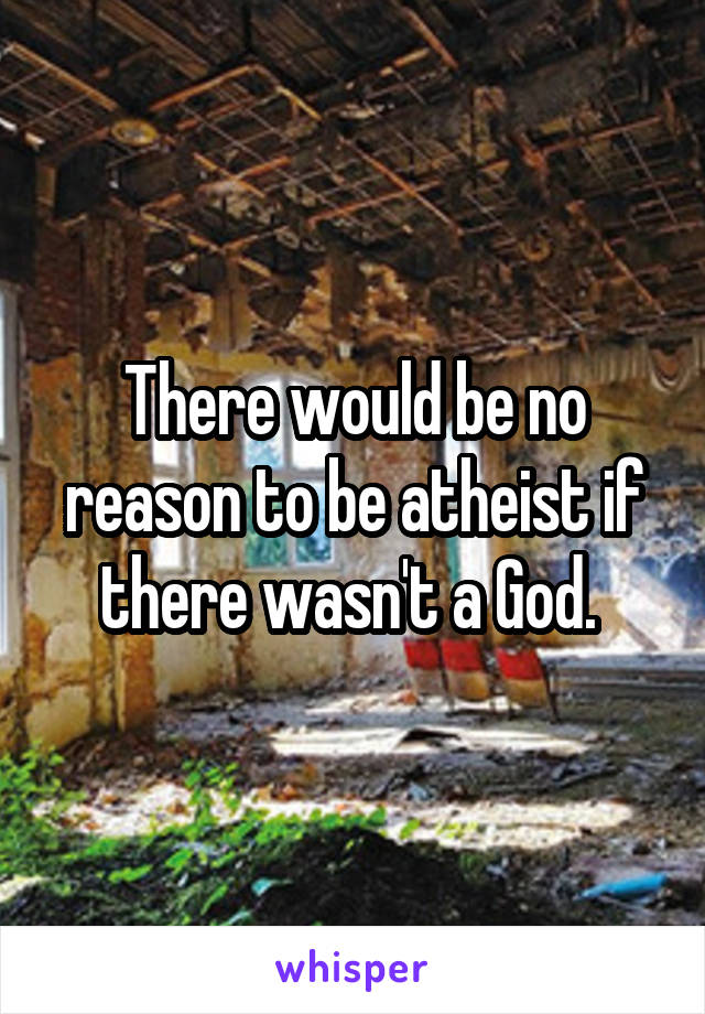 There would be no reason to be atheist if there wasn't a God.