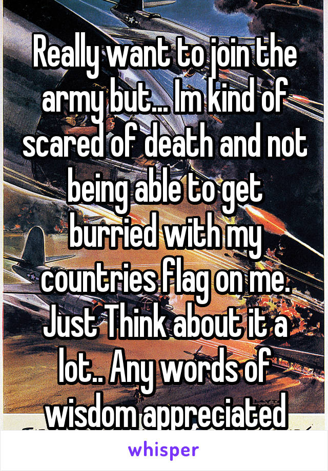 Really want to join the army but... Im kind of scared of death and not being able to get burried with my countries flag on me. Just Think about it a lot.. Any words of wisdom appreciated