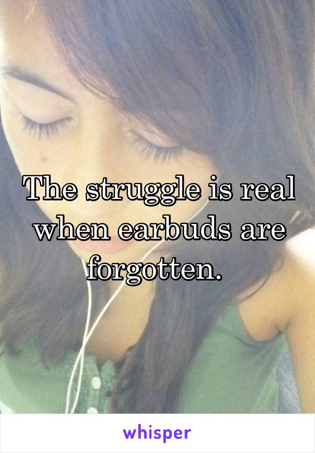 The struggle is real when earbuds are forgotten.