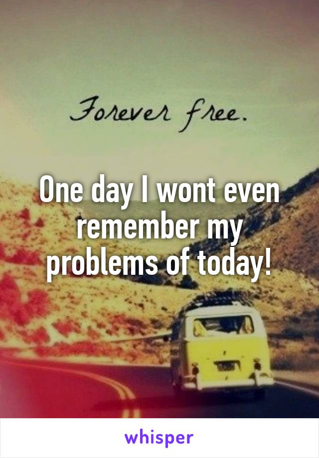 One day I wont even remember my problems of today!