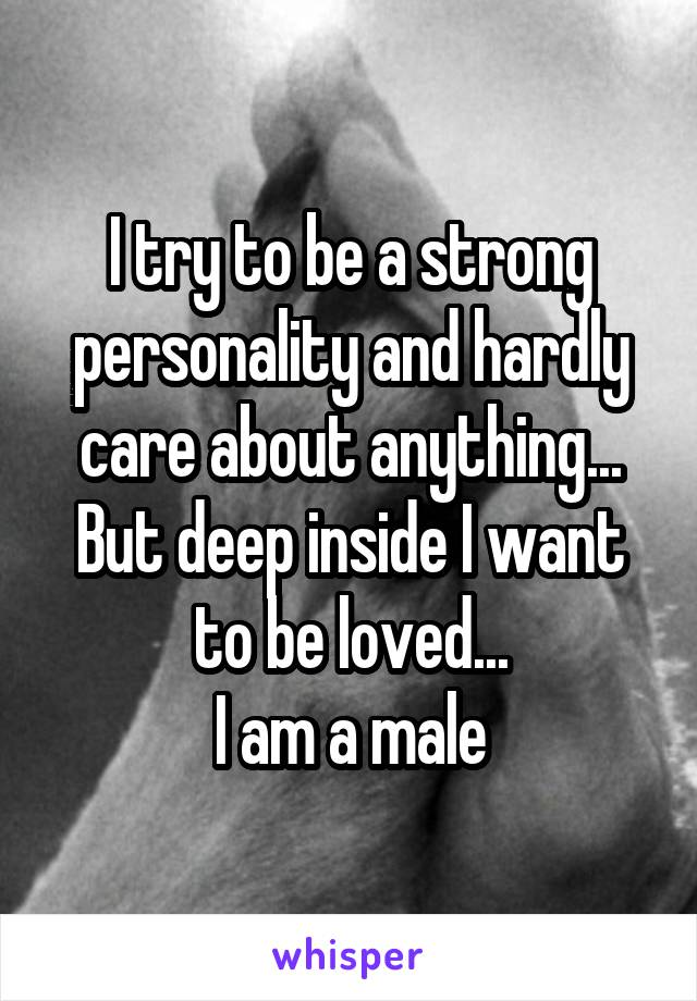 I try to be a strong personality and hardly care about anything... But deep inside I want to be loved... I am a male