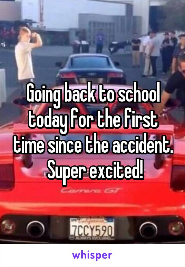 Going back to school today for the first time since the accident.  Super excited!