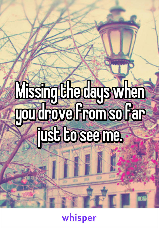 Missing the days when you drove from so far just to see me.