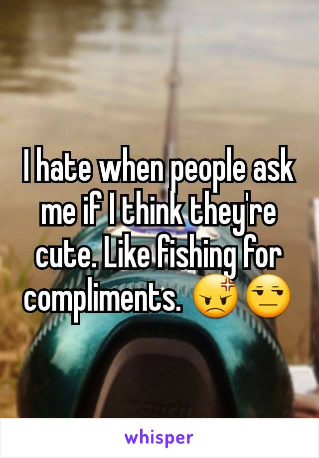I hate when people ask me if I think they're cute. Like fishing for compliments. 😡😒