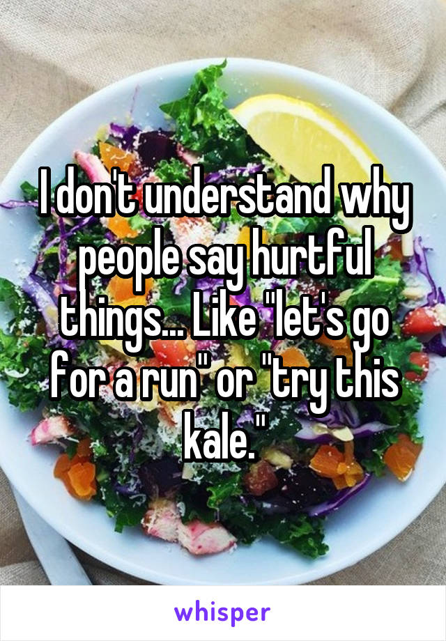 "I don't understand why people say hurtful things... Like ""let's go for a run"" or ""try this kale."""