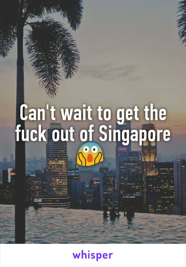 Can't wait to get the fuck out of Singapore 😱
