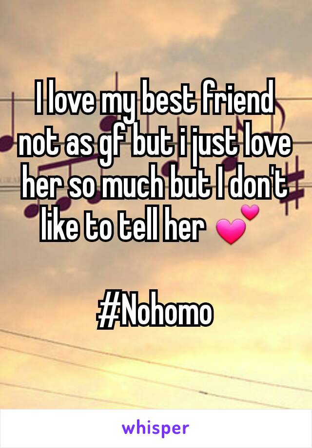 I love my best friend not as gf but i just love her so much but I don't like to tell her 💕   #Nohomo