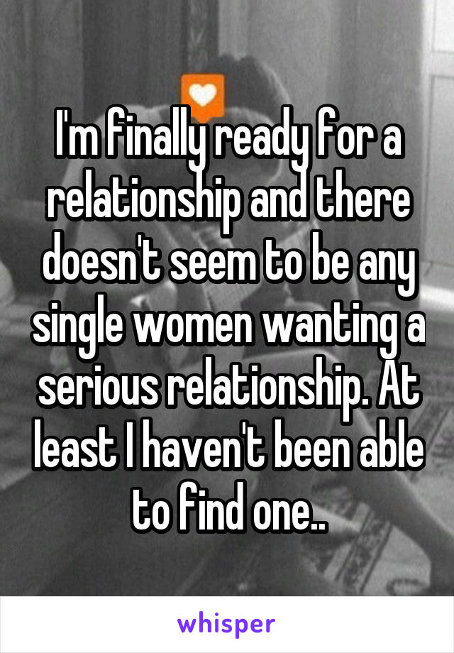I'm finally ready for a relationship and there doesn't seem to be any single women wanting a serious relationship. At least I haven't been able to find one..