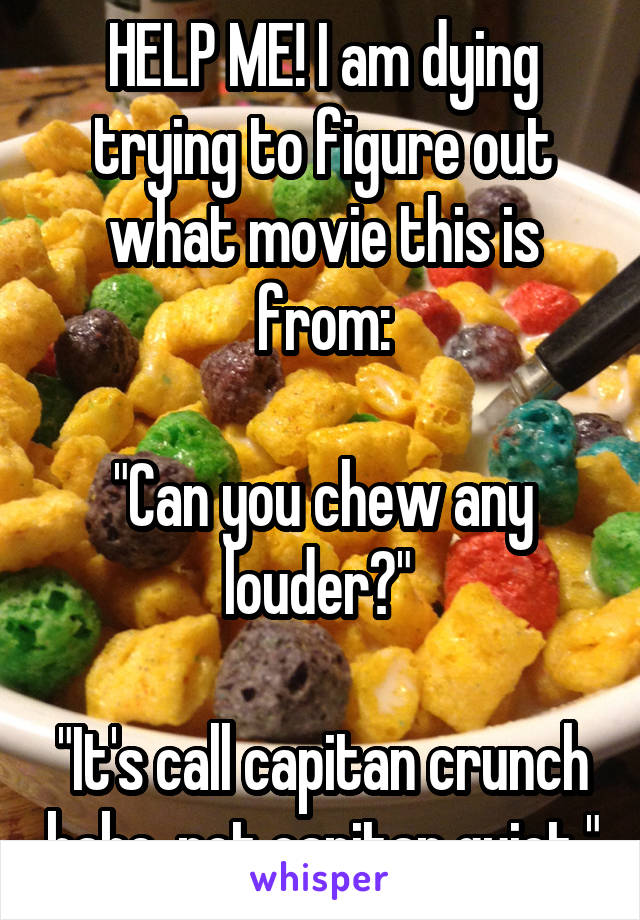 "HELP ME! I am dying trying to figure out what movie this is from:  ""Can you chew any louder?""   ""It's call capitan crunch babe, not capitan quiet."""