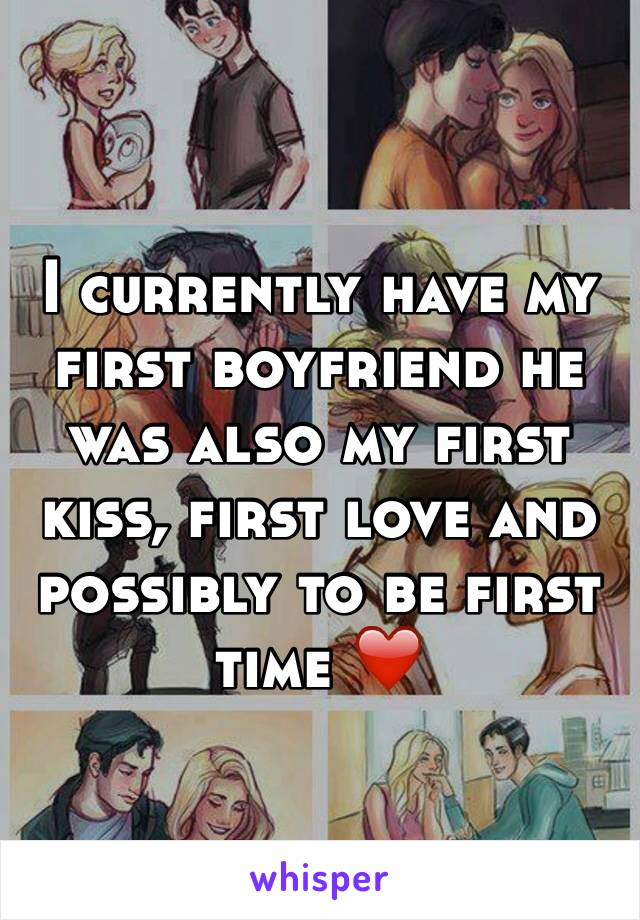 I currently have my first boyfriend he was also my first kiss, first love and possibly to be first time ❤️