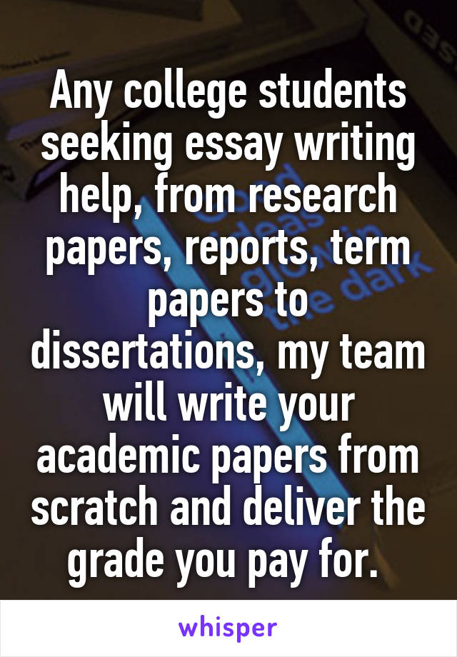 Any college students seeking essay writing help, from research papers, reports, term papers to dissertations, my team will write your academic papers from scratch and deliver the grade you pay for.