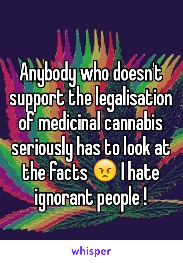 Anybody who doesn't support the legalisation of medicinal cannabis seriously has to look at the facts 😠 I hate ignorant people !