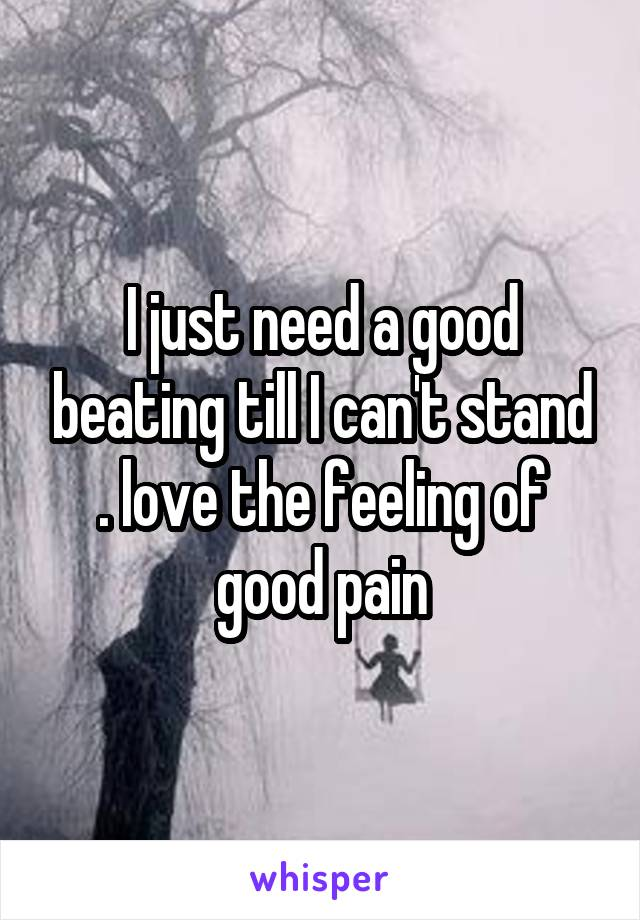 I just need a good beating till I can't stand . love the feeling of good pain