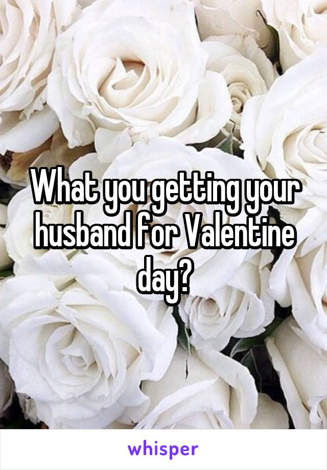 What you getting your husband for Valentine day?