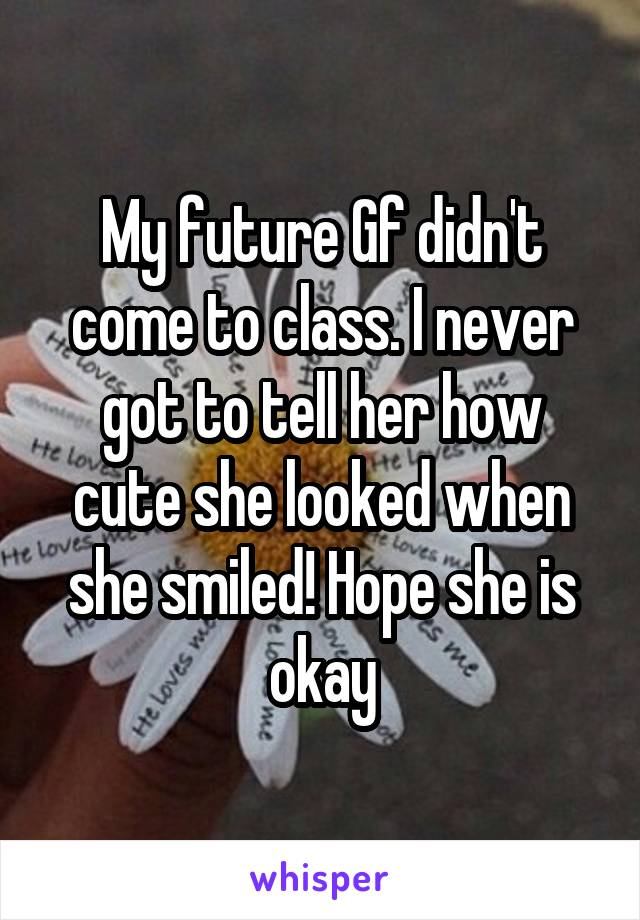 My future Gf didn't come to class. I never got to tell her how cute she looked when she smiled! Hope she is okay