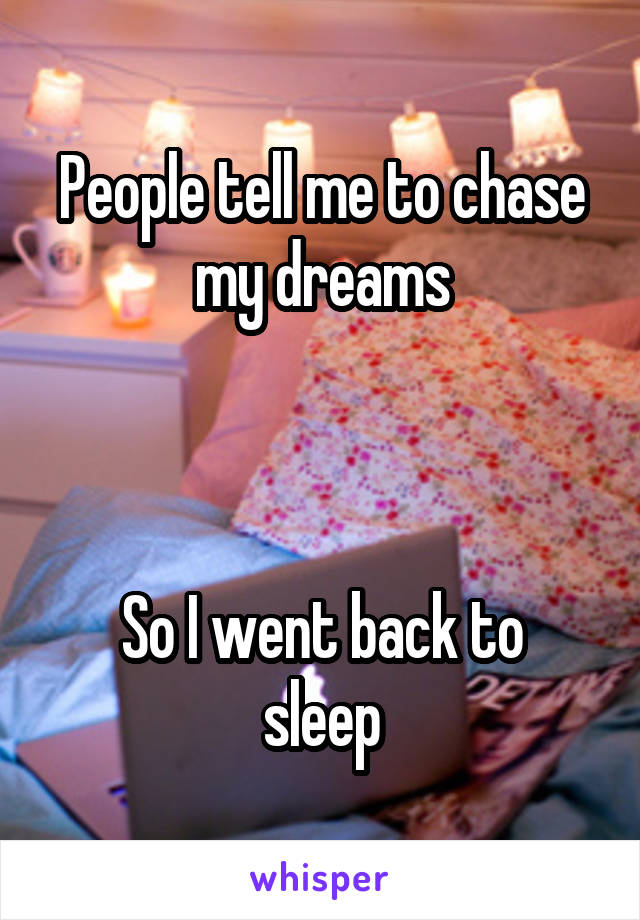 People tell me to chase my dreams    So I went back to sleep