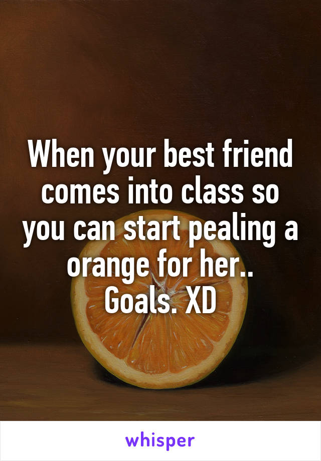 When your best friend comes into class so you can start pealing a orange for her.. Goals. XD